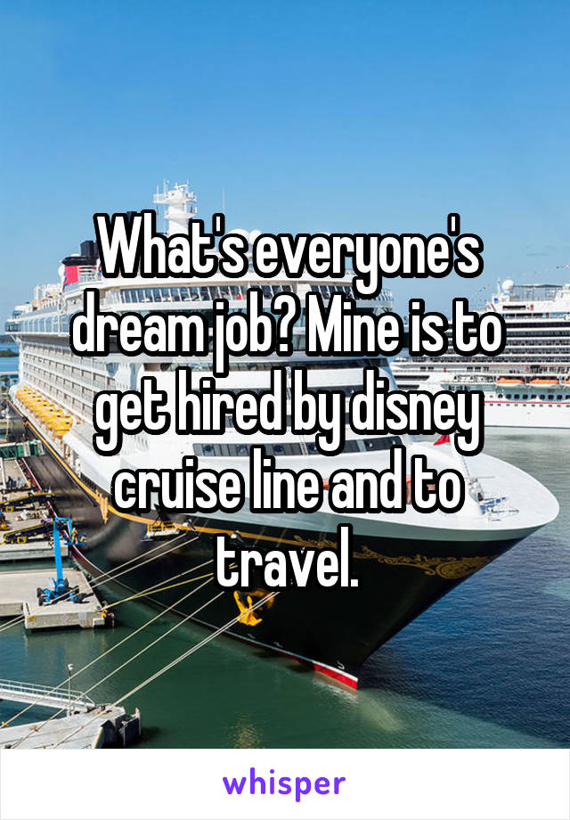 What's everyone's dream job? Mine is to get hired by disney cruise line and to travel.