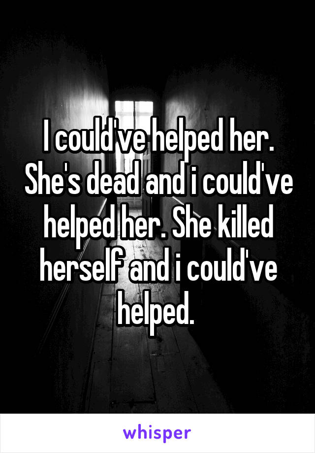 I could've helped her. She's dead and i could've helped her. She killed herself and i could've helped.