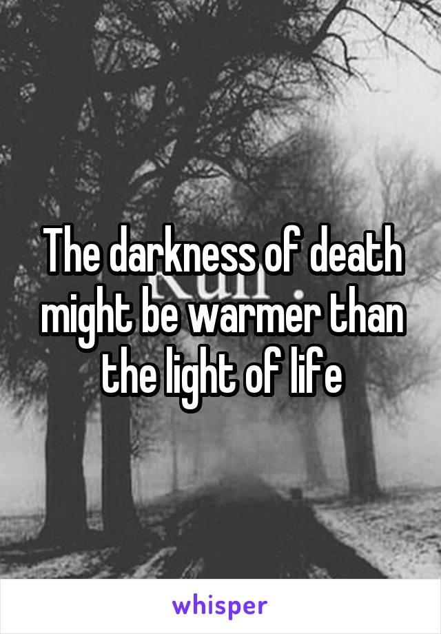 The darkness of death might be warmer than the light of life