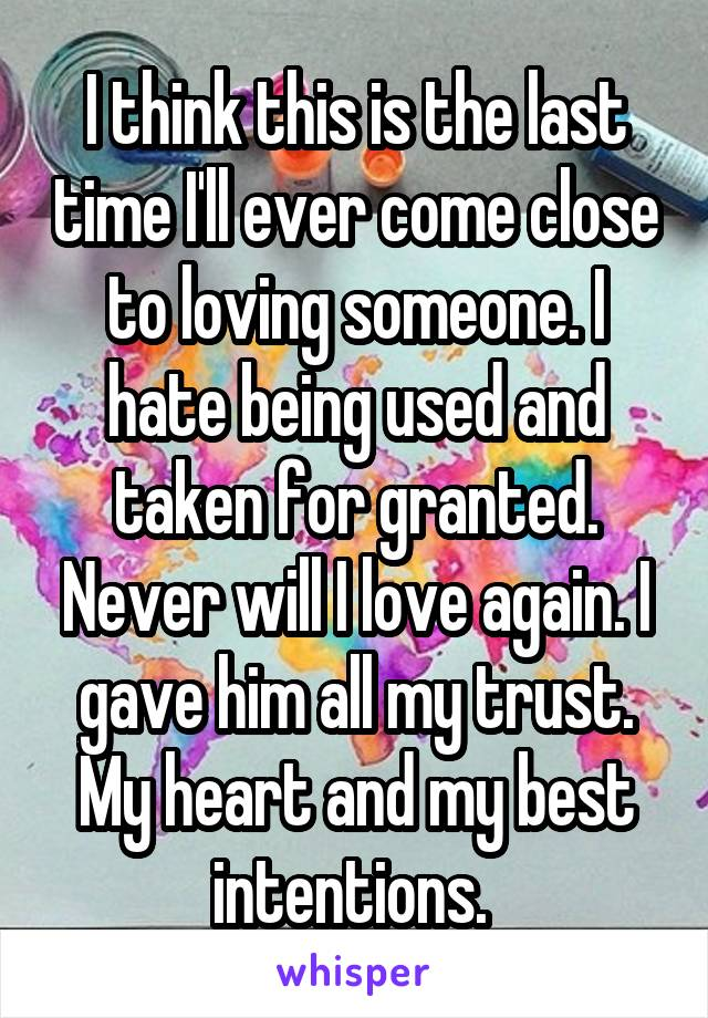 I think this is the last time I'll ever come close to loving someone. I hate being used and taken for granted. Never will I love again. I gave him all my trust. My heart and my best intentions.