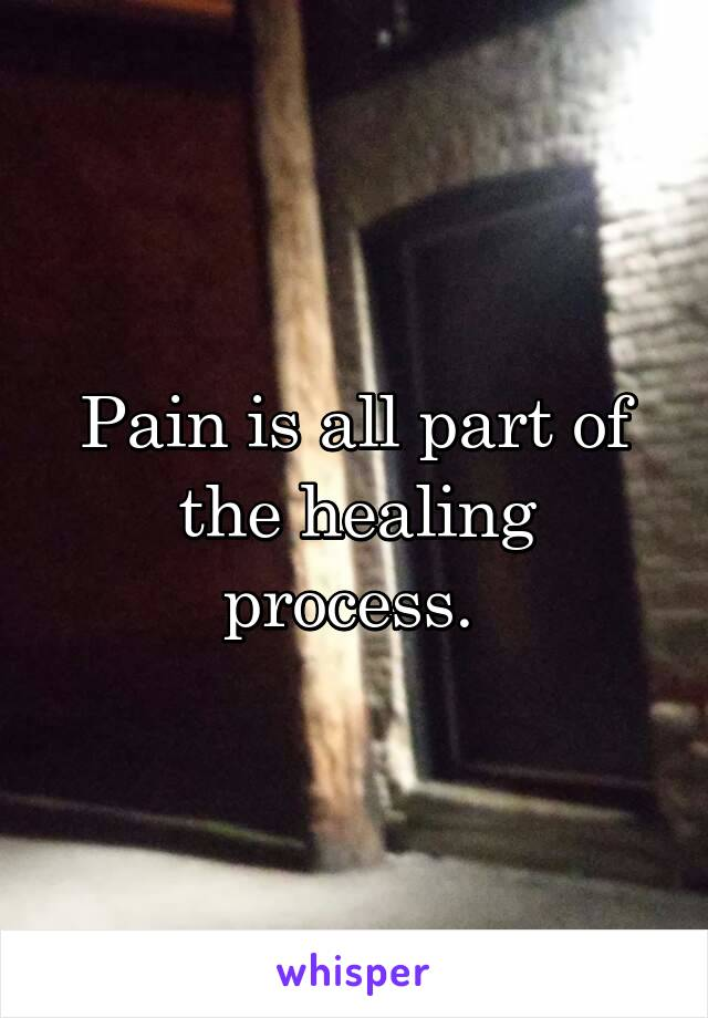 Pain is all part of the healing process.