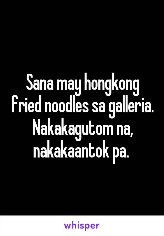 Sana may hongkong fried noodles sa galleria. Nakakagutom na, nakakaantok pa.