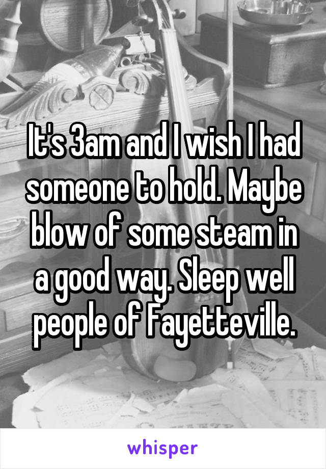 It's 3am and I wish I had someone to hold. Maybe blow of some steam in a good way. Sleep well people of Fayetteville.