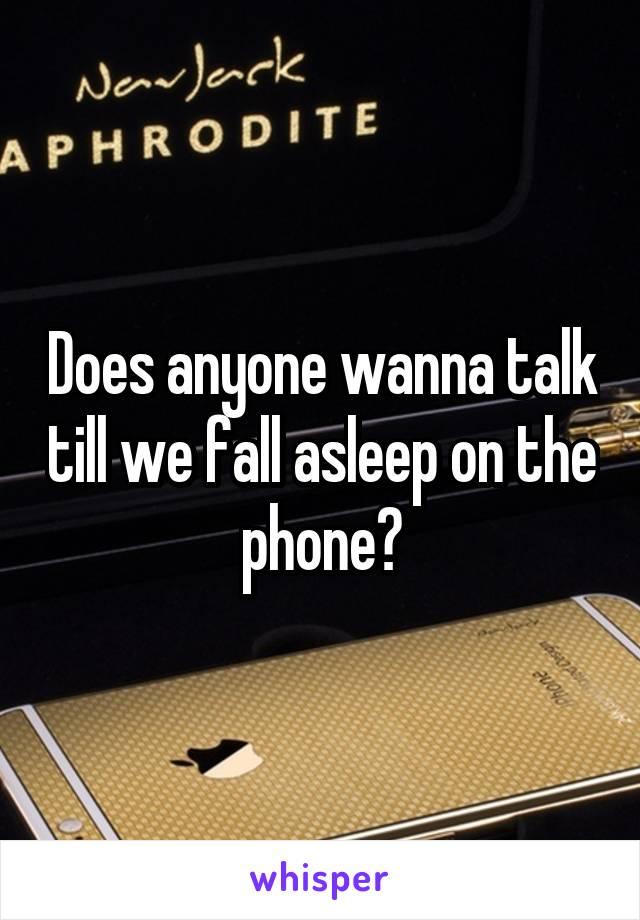 Does anyone wanna talk till we fall asleep on the phone?