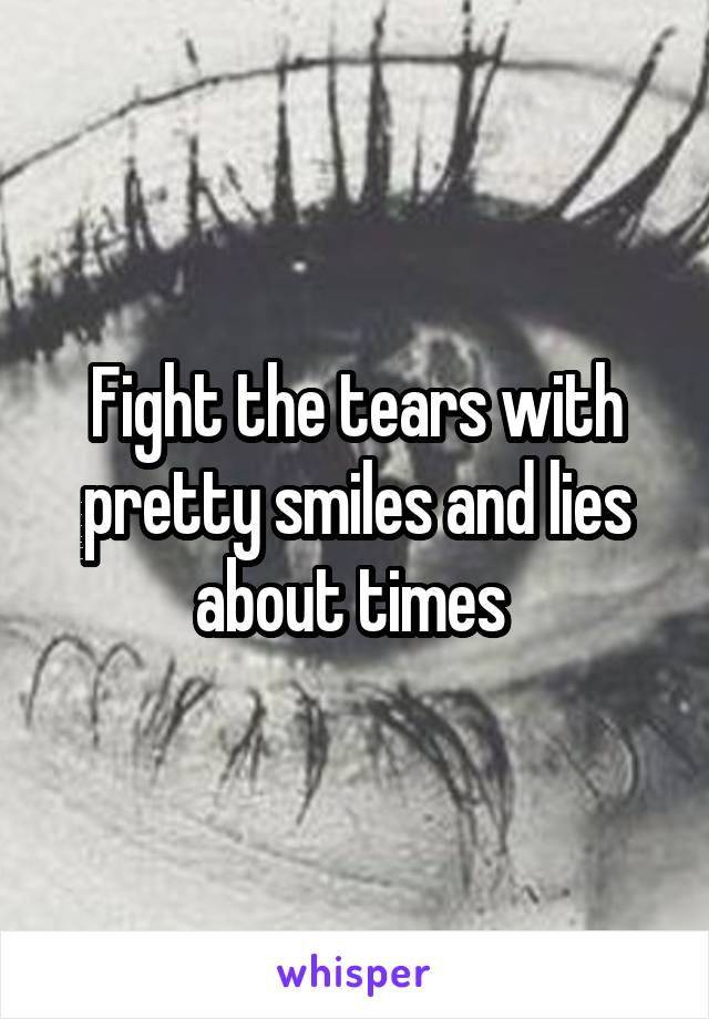 Fight the tears with pretty smiles and lies about times