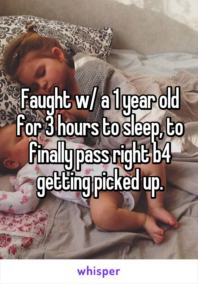 Faught w/ a 1 year old for 3 hours to sleep, to finally pass right b4 getting picked up.