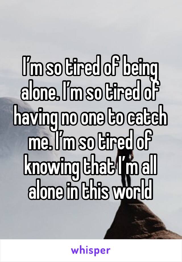 I'm so tired of being alone. I'm so tired of having no one to catch me. I'm so tired of knowing that I'm all alone in this world
