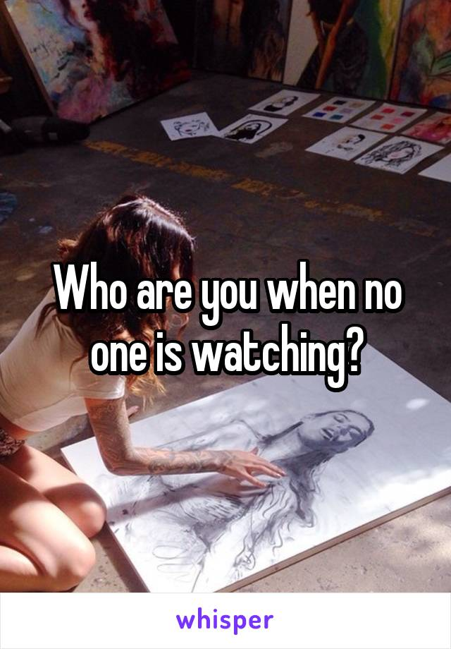 Who are you when no one is watching?