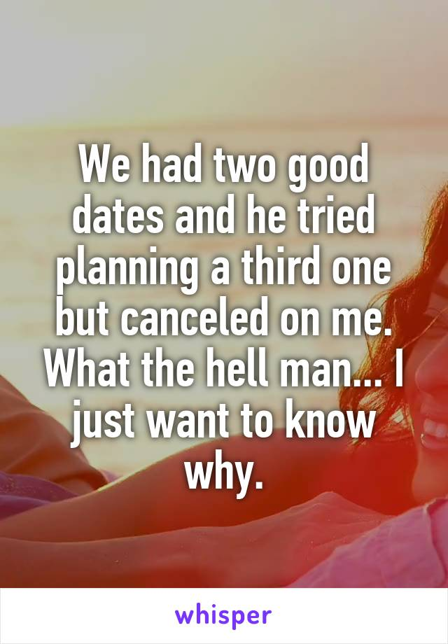 We had two good dates and he tried planning a third one but canceled on me. What the hell man... I just want to know why.