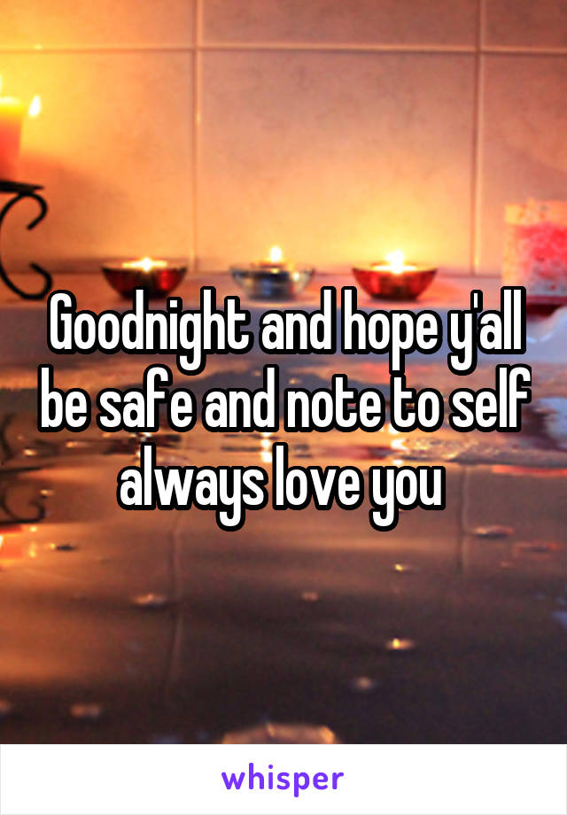 Goodnight and hope y'all be safe and note to self always love you
