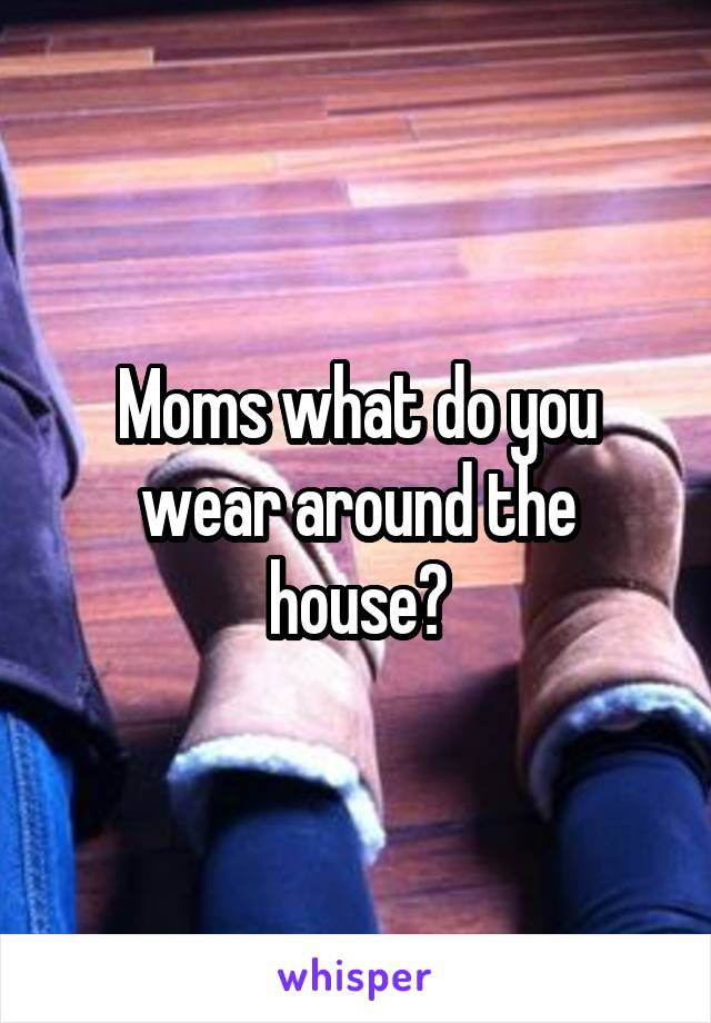 Moms what do you wear around the house?