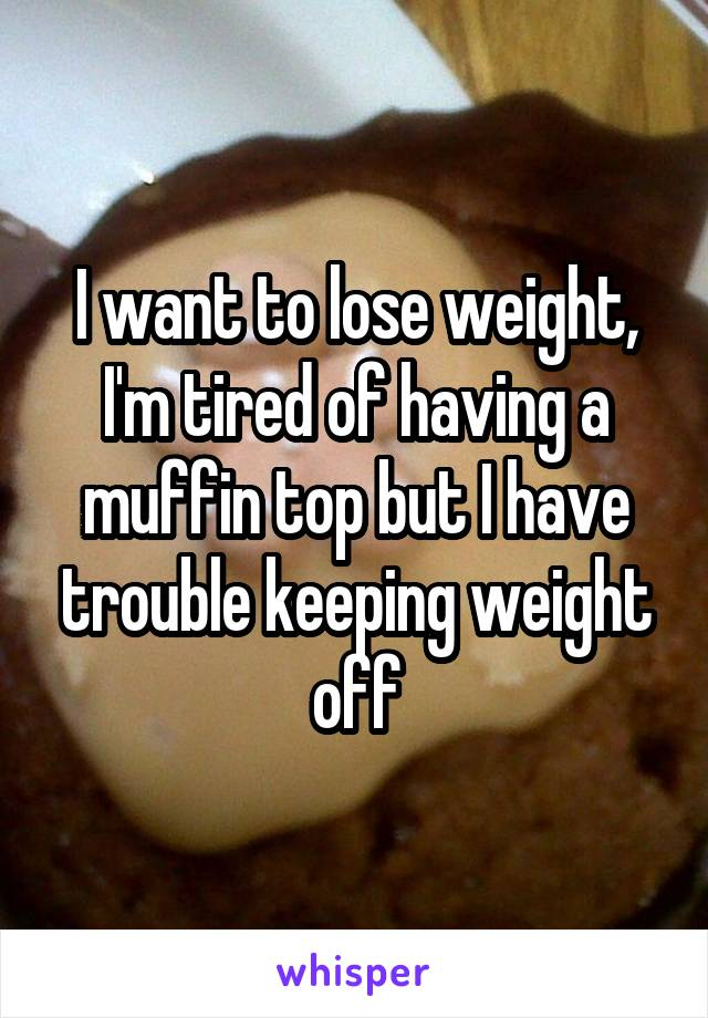I want to lose weight, I'm tired of having a muffin top but I have trouble keeping weight off