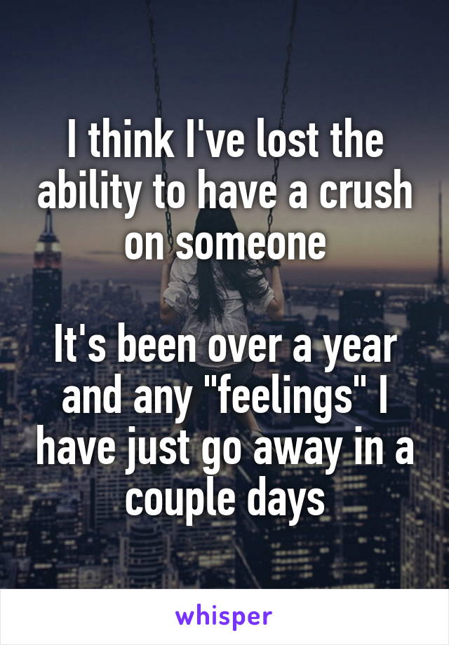 """I think I've lost the ability to have a crush on someone  It's been over a year and any """"feelings"""" I have just go away in a couple days"""