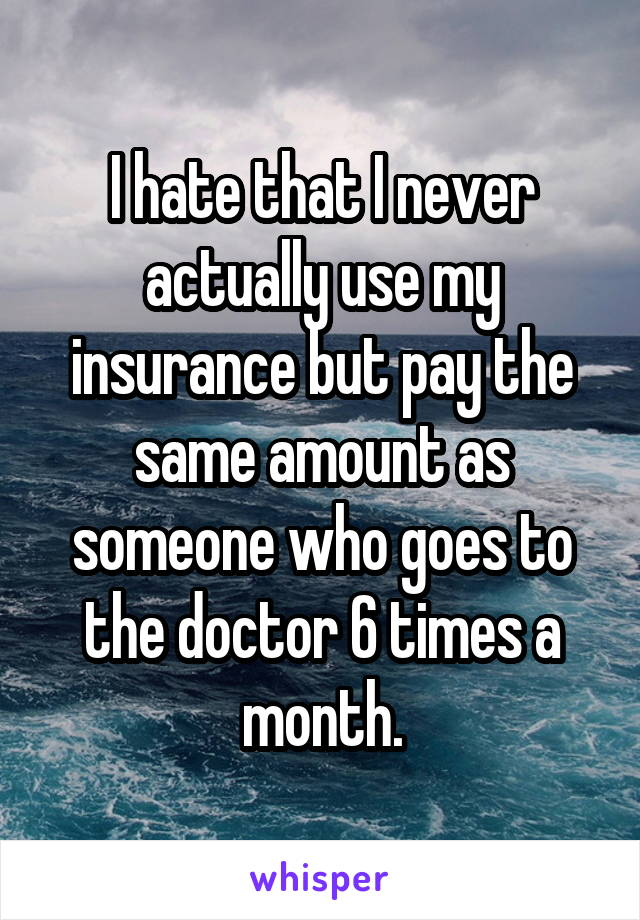 I hate that I never actually use my insurance but pay the same amount as someone who goes to the doctor 6 times a month.