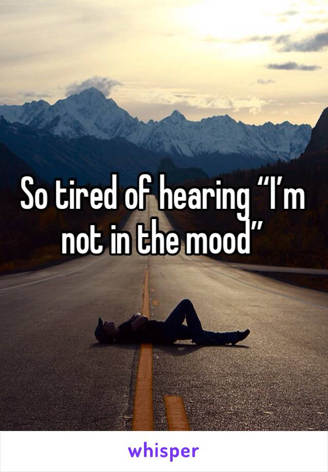 """So tired of hearing """"I'm not in the mood"""""""