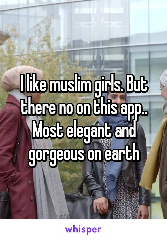 I like muslim girls. But there no on this app.. Most elegant and gorgeous on earth