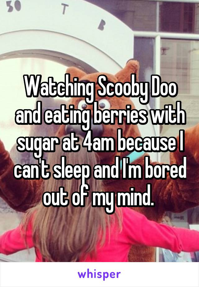 Watching Scooby Doo and eating berries with sugar at 4am because I can't sleep and I'm bored out of my mind.