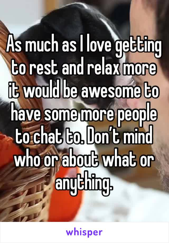 As much as I love getting to rest and relax more it would be awesome to have some more people to chat to. Don't mind who or about what or anything.