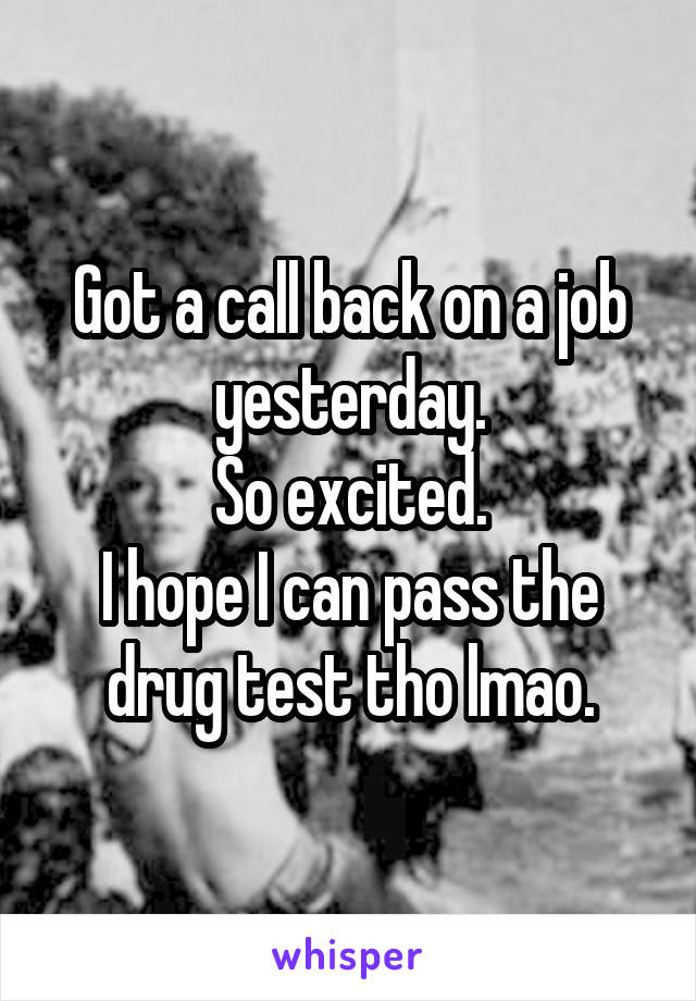 Got a call back on a job yesterday. So excited. I hope I can pass the drug test tho lmao.