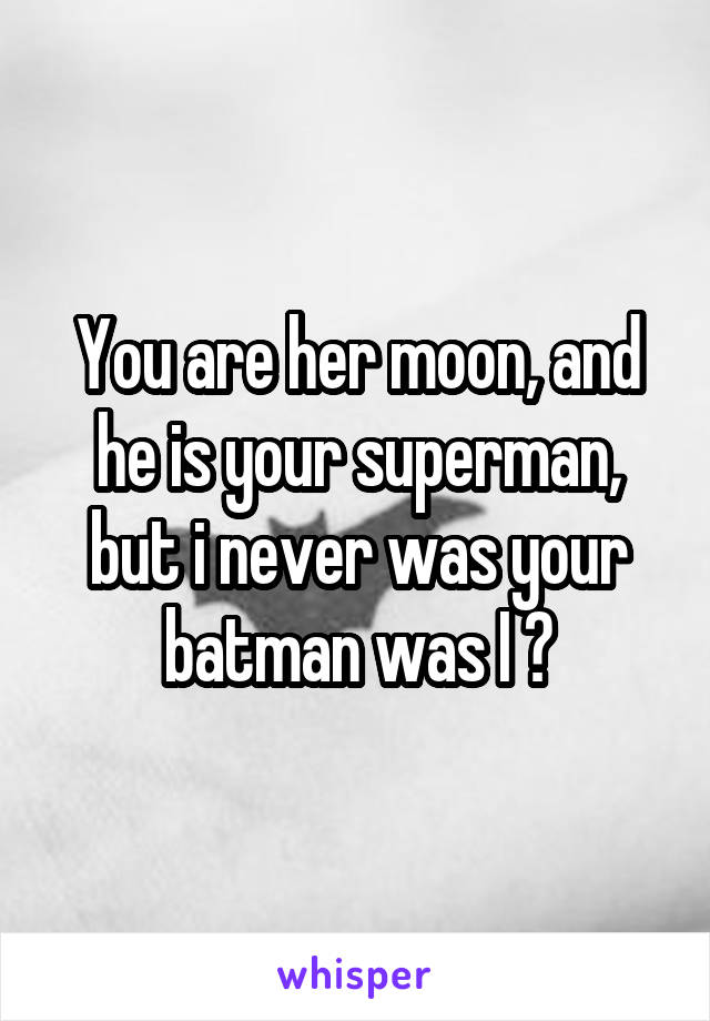 You are her moon, and he is your superman, but i never was your batman was I ?