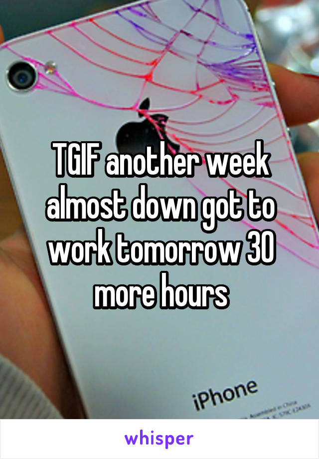 TGIF another week almost down got to work tomorrow 30 more hours