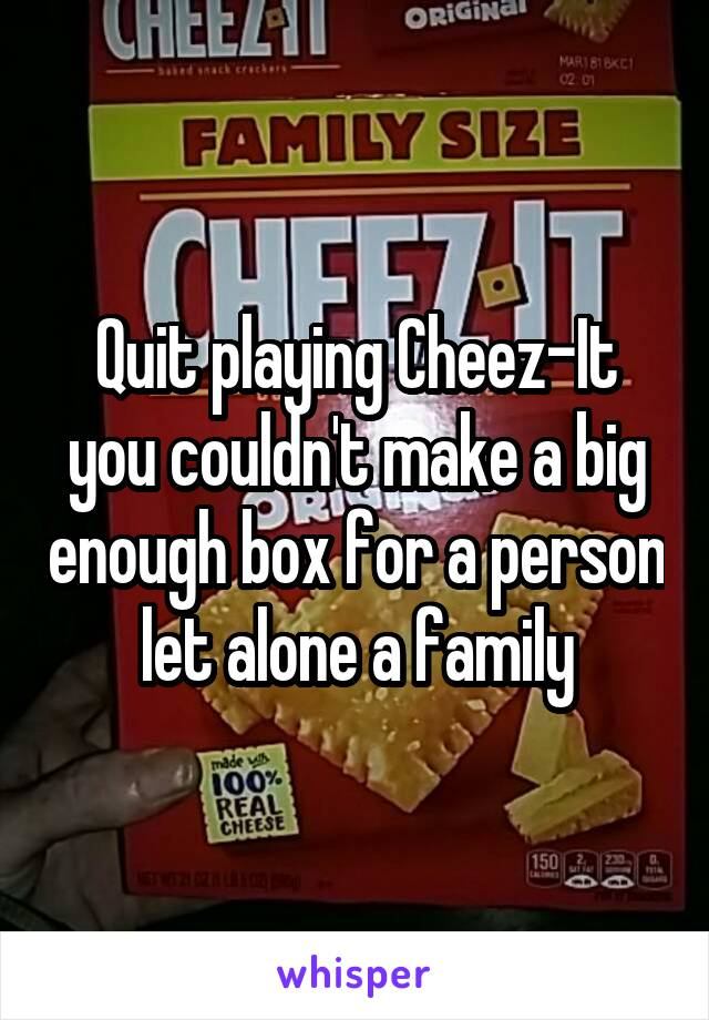 Quit playing Cheez-It you couldn't make a big enough box for a person let alone a family