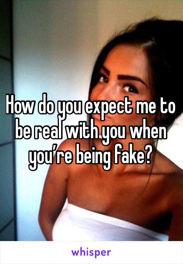 How do you expect me to be real with you when you're being fake?