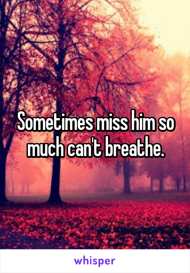 Sometimes miss him so much can't breathe.