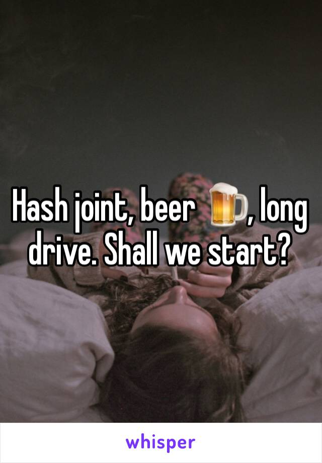 Hash joint, beer 🍺, long drive. Shall we start?