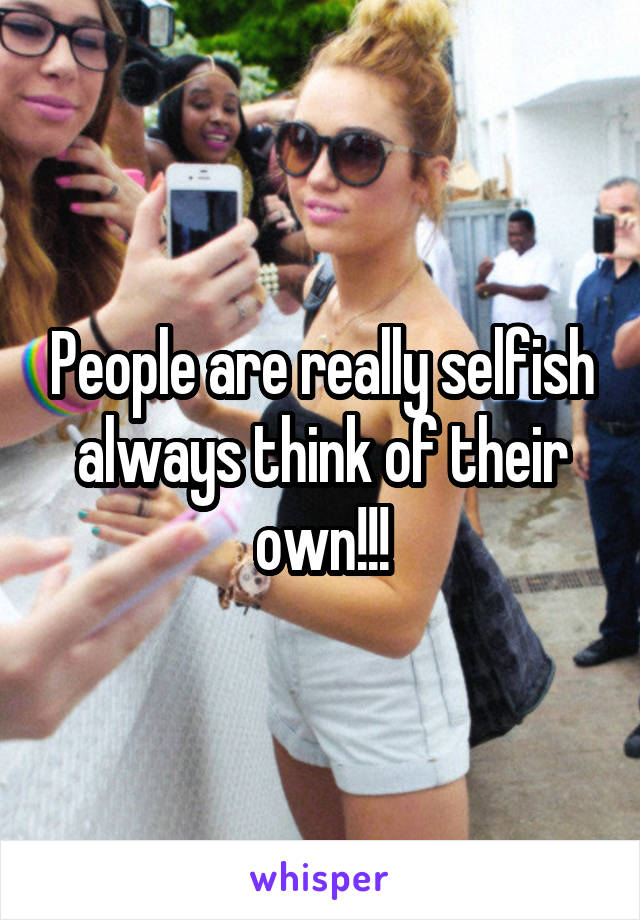 People are really selfish always think of their own!!!
