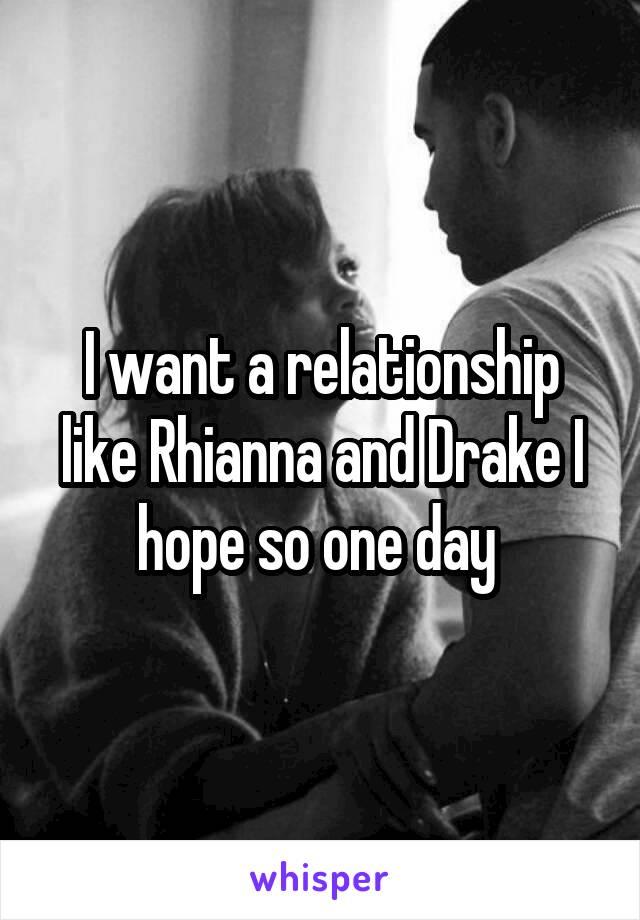 I want a relationship like Rhianna and Drake I hope so one day