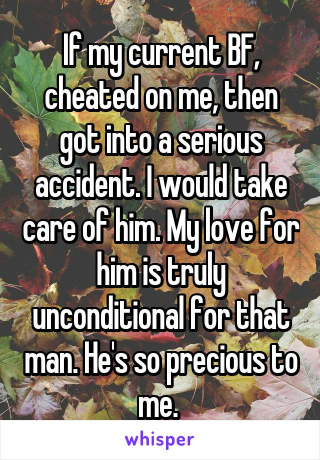 If my current BF, cheated on me, then got into a serious accident. I would take care of him. My love for him is truly unconditional for that man. He's so precious to me.