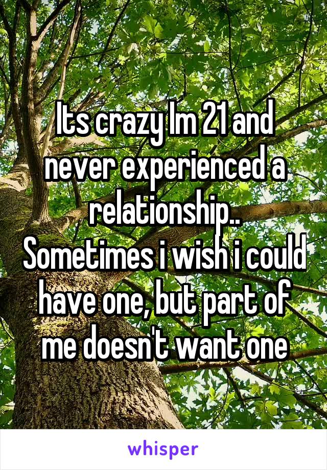 Its crazy Im 21 and never experienced a relationship.. Sometimes i wish i could have one, but part of me doesn't want one