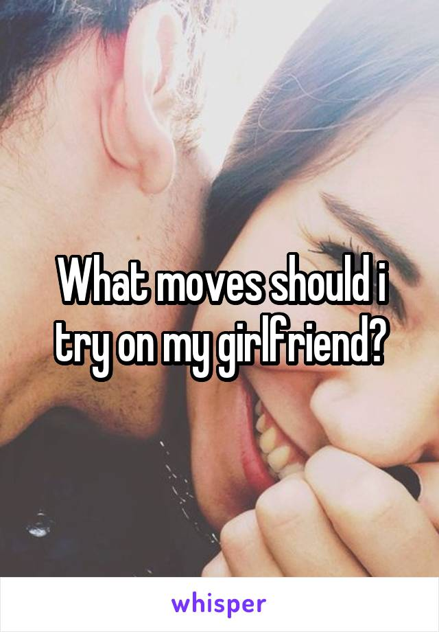 What moves should i try on my girlfriend?