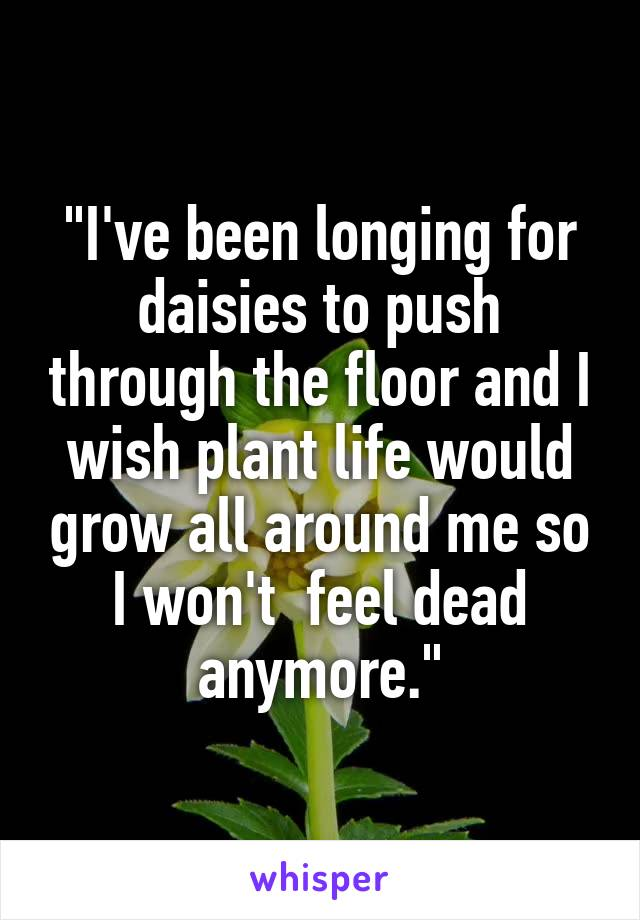"""""""I've been longing for daisies to push through the floor and I wish plant life would grow all around me so I won't  feel dead anymore."""""""
