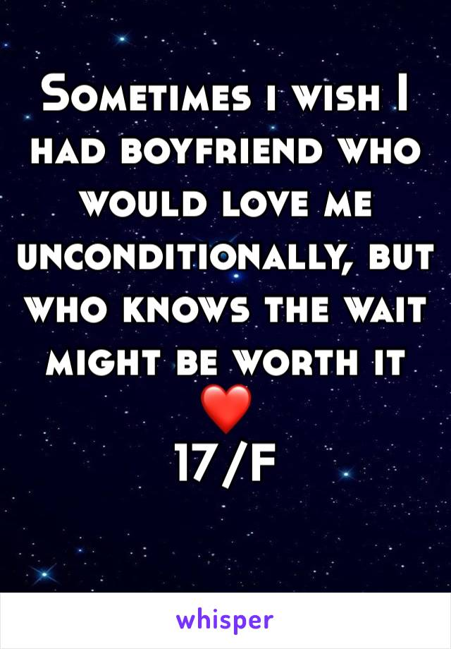 Sometimes i wish I had boyfriend who would love me unconditionally, but who knows the wait might be worth it ❤️ 17/F