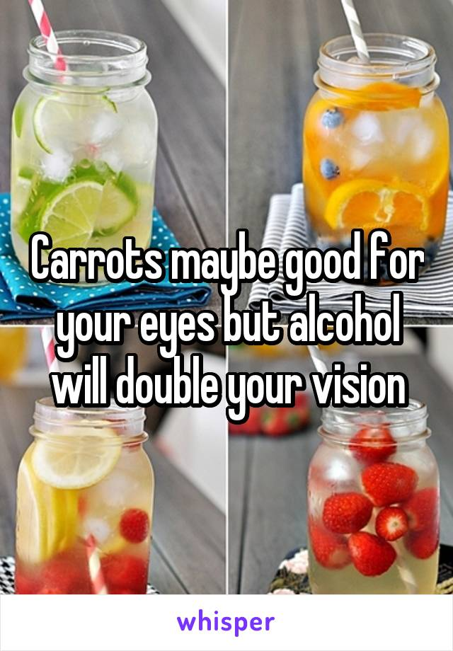 Carrots maybe good for your eyes but alcohol will double your vision