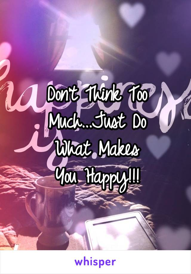 Don't Think Too Much...Just Do What Makes You Happy!!!