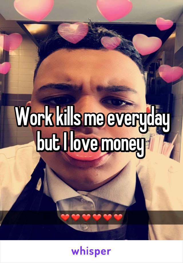 Work kills me everyday but I love money