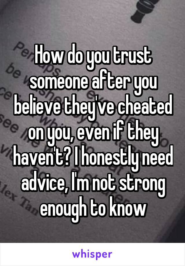 How do you trust someone after you believe they've cheated on you, even if they haven't? I honestly need advice, I'm not strong enough to know