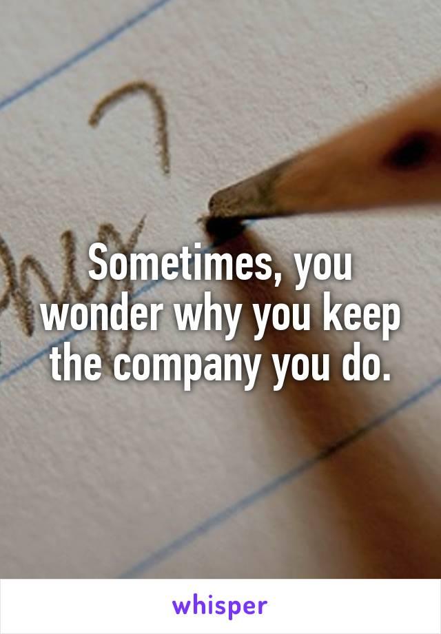 Sometimes, you wonder why you keep the company you do.