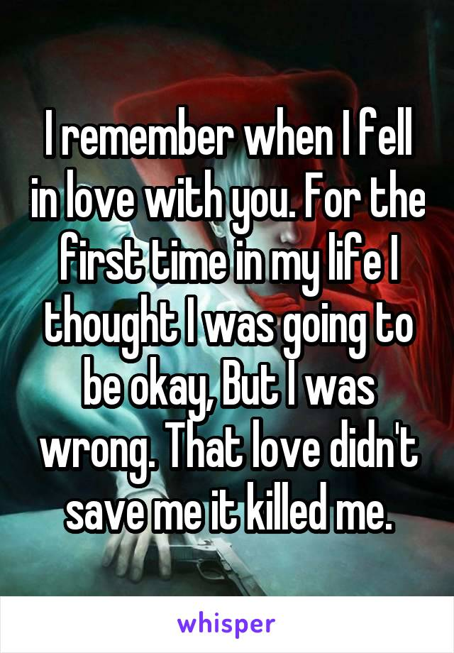 I remember when I fell in love with you. For the first time in my life I thought I was going to be okay, But I was wrong. That love didn't save me it killed me.