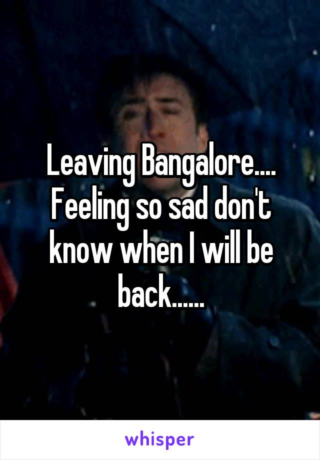 Leaving Bangalore.... Feeling so sad don't know when I will be back......