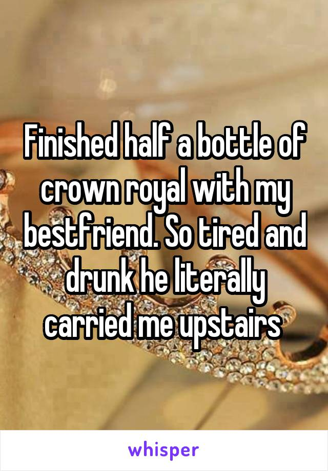 Finished half a bottle of crown royal with my bestfriend. So tired and drunk he literally carried me upstairs