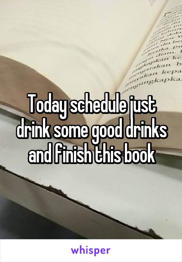 Today schedule just drink some good drinks and finish this book