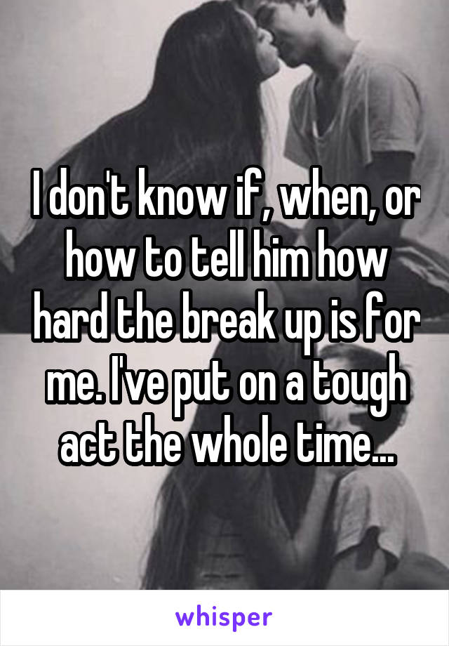 I don't know if, when, or how to tell him how hard the break up is for me. I've put on a tough act the whole time...