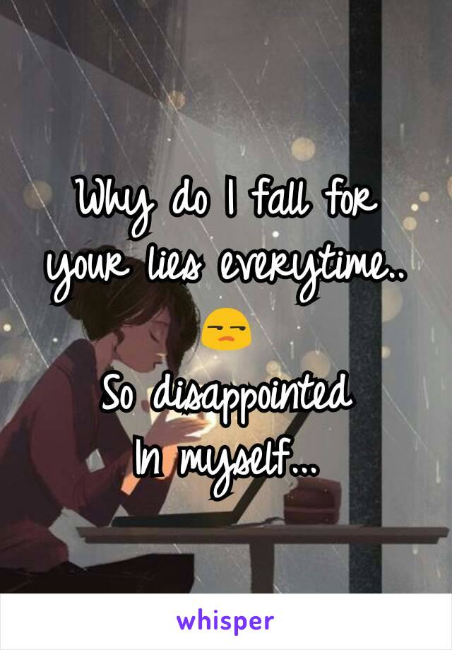 Why do I fall for your lies everytime.. 😒 So disappointed In myself...
