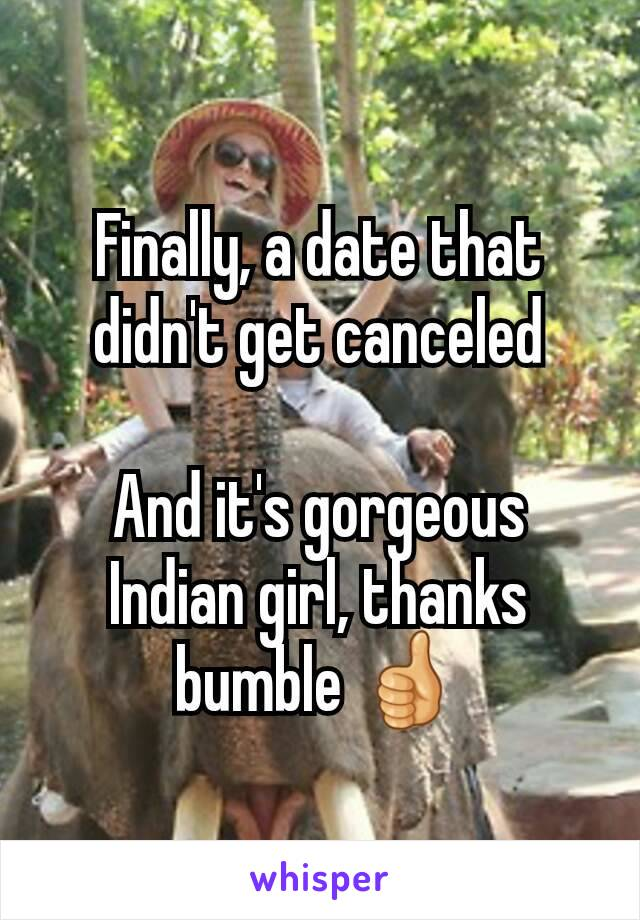 Finally, a date that didn't get canceled  And it's gorgeous Indian girl, thanks bumble 👍