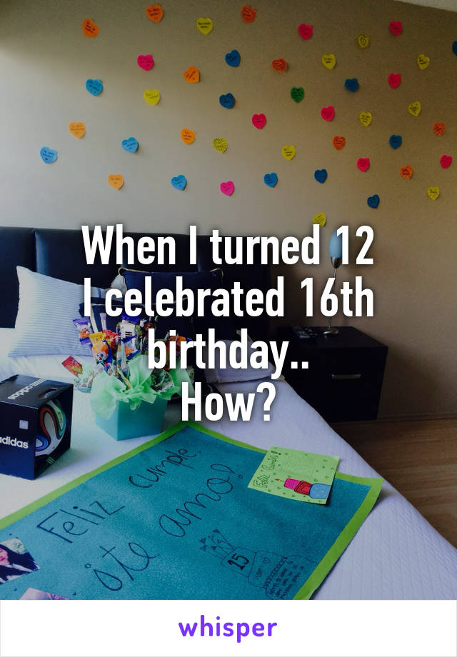 When I turned 12 I celebrated 16th birthday.. How?