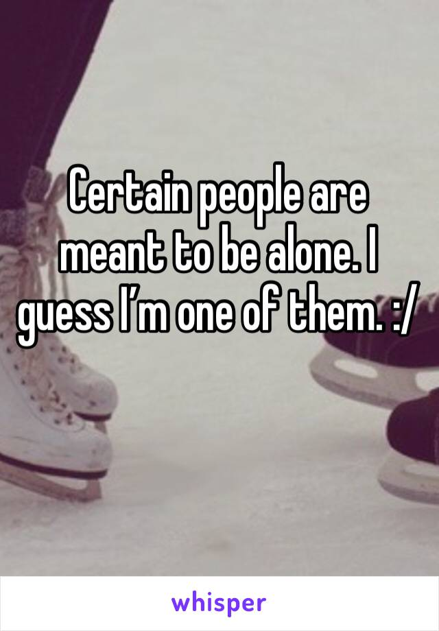 Certain people are meant to be alone. I guess I'm one of them. :/